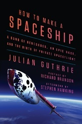 How To Make A Spaceship: A Band Of Renegades, An Epic Race, And The Birth Of Private Space Flight