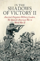 In the Shadows of Victory II: America's Forgotten Military Leaders The Spanish-American War To World War II