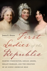 First Ladies Of The Republic: How Martha Washington, Abigail Adams, and Dolley Madison Created An Iconic American Role