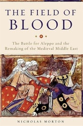 The Field Of Blood: The Battle Of Aleppo And The Remaking Of The Medieval Middle East
