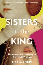 Sisters To The King: The Remarkable True Story Of Henry VIII's Sisters