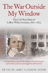 The War Outside My Window: The Civil War Diaries Of LeRoy Wiley Gresham, 1860-1865