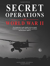 Secret Operations Of World War II: The Clandestine Battle Fought Across Occupied Europe By The SOE, OSS, Marquis, AK, Partisans
