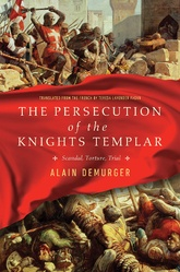 The Persecution Of The Knights Templar: Scandal, Torture, Trial
