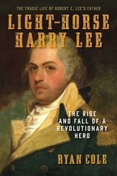 Light-Horse Harry Lee: The Rise And Fall Of A Revolutionary Hero And The Father Of Robert E. Lee