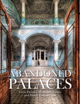 Abandoned Palaces: Great Houses, Mansions, Estates and Hotels Lost In Time