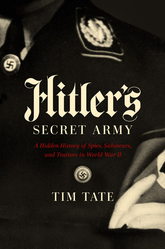 Hitler's Secret Army: A Hidden History Of Spies, Saboteurs, And Traitors In World War II