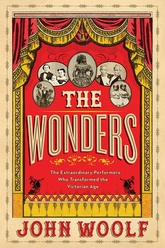 The Wonders: The Extraordinary Circus Performers Who Transformed The Victorian Age