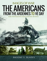 Images Of War: The Americans From Ardennnes To VE Day: Rare Photographs From Wartime Archives