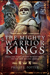 The Mighty Warrior Kings: From The Ashes Of The Roman Empire To The New Ruling Order