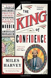 The King Of Confidence: A Tale  Of  Utopian Dreamers, Frontier Schemers, True Believers, False Prophets and The Murder Of An Am