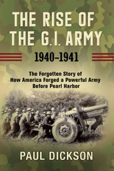The Rise Of The G. I. Army, 1940-1941: The Forgotten Story Of How America Forged A Powerful Army Before Pearl Harbor