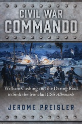 Civil War Commando: William Cushing And The Daring Raid To Sink The Ironclad CSS Albemarle