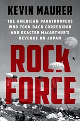 Rock Force: The American Paratroopers Who Took Back Corregidor And Exacted MacAruthur's Revenge On Japan