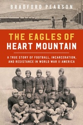 The Eagles Of Heart Mountain: The True Story Of Football, Incarceration, And Resistance In World War II America
