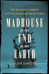 Madhouse At The End Of The Earth: The Belgica's Journey Into The Antarctic Night