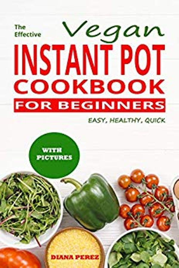 The Effective Vegan Instant Pot Cookbook for Beginners
