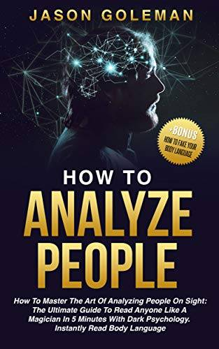 How To Analyze People: How to master the art of analyzing people on sight: the ultimate guide to rea