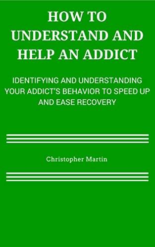 How To Understand and Help an Addict: Identifying and Understanding Your Addict's Behavior to S