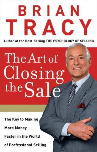 The Art of Closing the Sale: The Key to Making More Money Faster in the World of Professional Sellin
