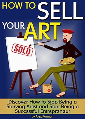 How to Sell Your Art: Discover How to Stop Being a Starving Artist and Start Being a Successful Entr
