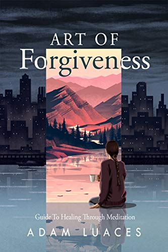 Art of Forgiveness: Guide to Healing through Meditation