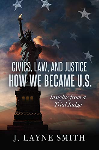 Civics, Law, and Justice: How We Became U.S. (Insights from a Trial Judge)