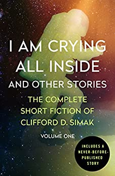 I Am Crying All Inside and Other Stories by Clifford D. Simak