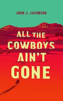All the Cowboys Ain't Gone by John J. Jacobson