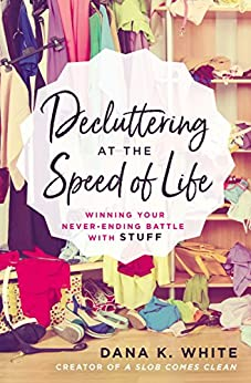 Decluttering at the Speed of Life by Dana K. White