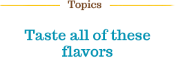 Topics | Taste all of these flavors