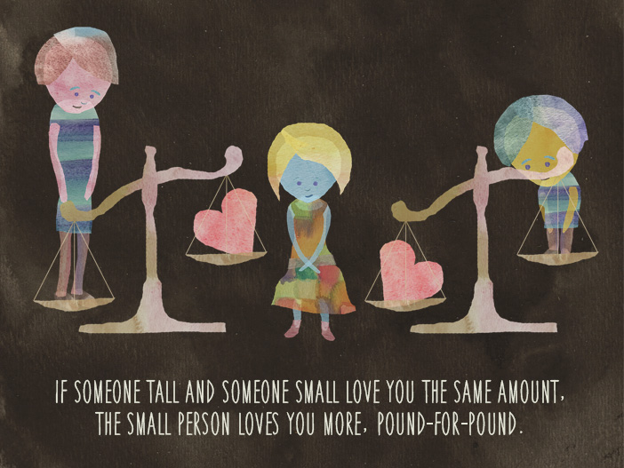 If someone tall and someone small love you the same amount, the small person loves you more, pound-for-pound.