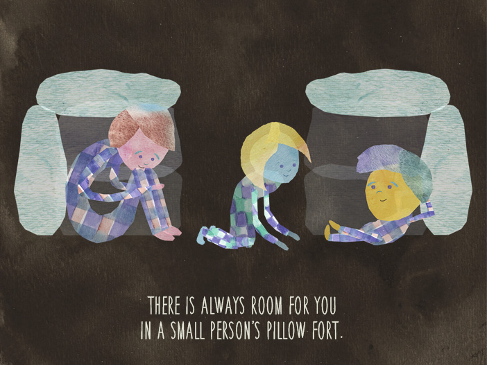 There is always room for you in a small person's pillow fort.