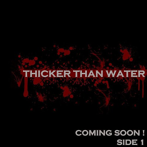 THICKER THAN WATER - Coming Soon! Side1