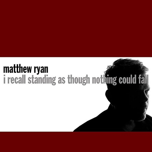 Matthew Ryan - I Recall Standing As Though Nothing Could Fall