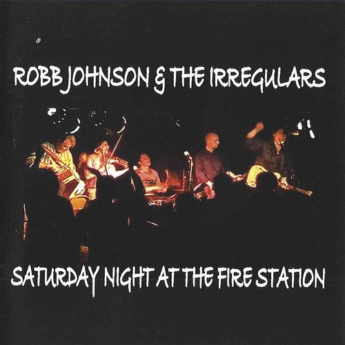 Robb Johnson & The Irregulars - Saturday Night At The Fire Station