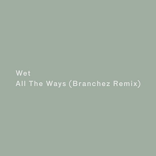 Wet - All The Ways (Branchez Remix) - Single