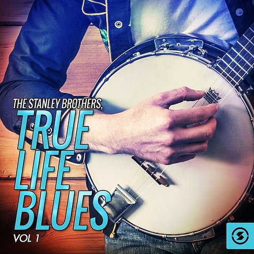 Stanley Brothers - True Life Blues, Vol. 1