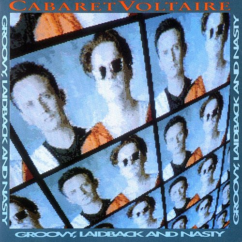 Cabaret Voltaire - Groovy, Laidback And Nasty