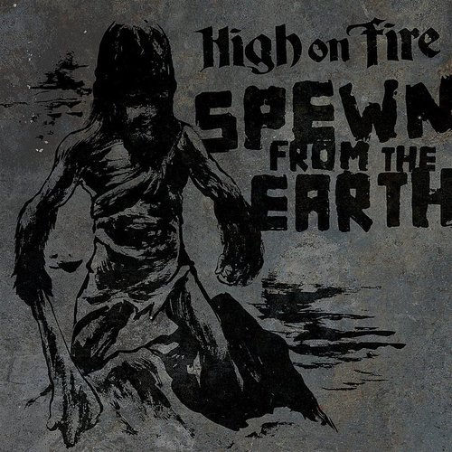 High On Fire - Spewn From The Earth - Single