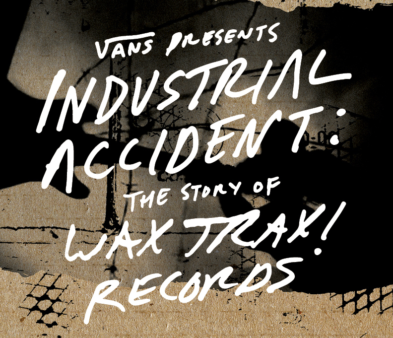 VANS PRESENTS: INDUSTRIAL ACCIDENT: THE STORY OF WAX TRAX! RECORDS EXPERIENCE EVENTS