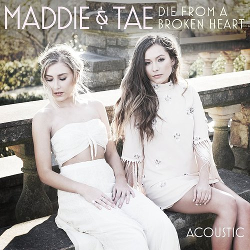 Maddie & Tae - Die From A Broken Heart (Acoustic) - Single