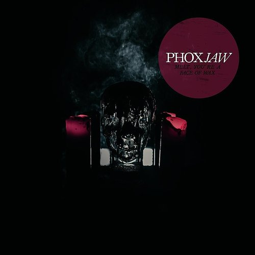 Phoxjaw - Melt, You're A Face Of Wax