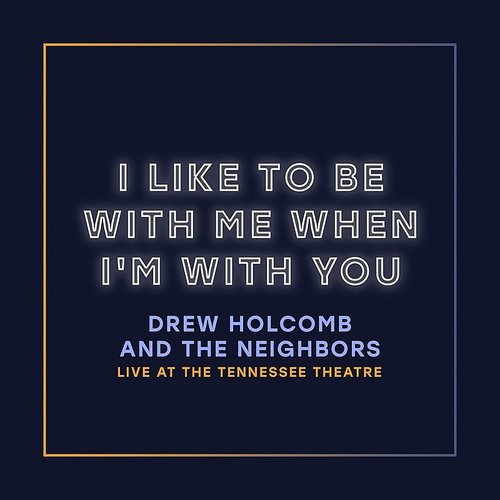 Drew Holcomb & The Neighbors - I Like To Be With Me When I'm With You (Live At The Tennessee Theatre)
