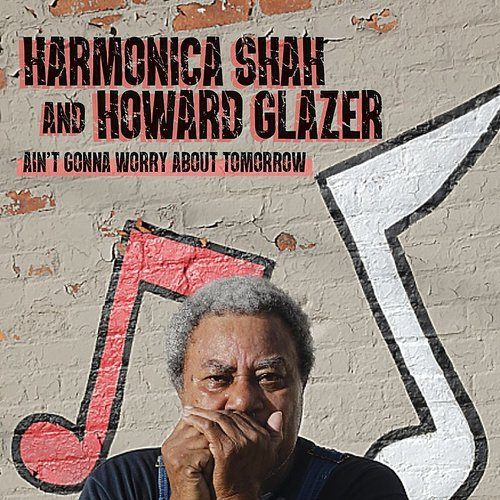 Harmonica Shah - Ain't Gonna Worry About Tomorrow