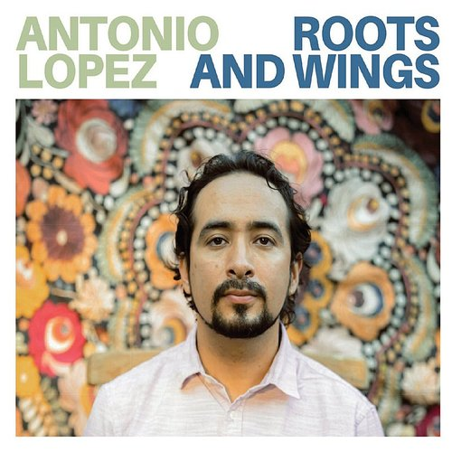 Antonio Lopez - Roots And Wings