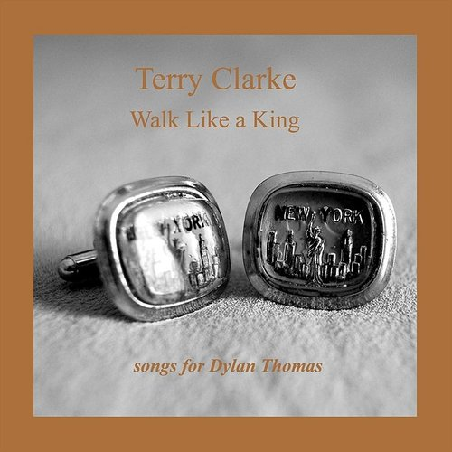 Terry Clarke - Walk Like A King: Songs For Dylan Thomas