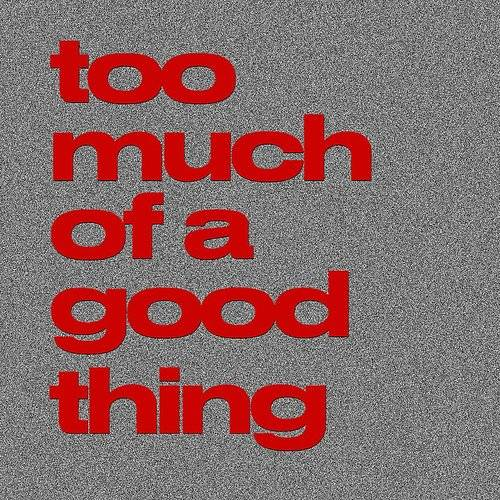 Too Much Of A Good Thing - Single