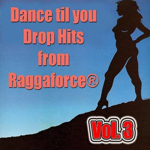 Dance Til You Drop Hits From Ragga Force®- Vol. 3