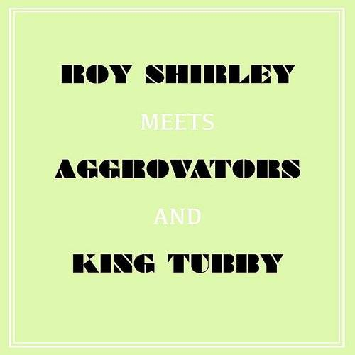 Roy Shirley Meets Aggrovators & King Tubby